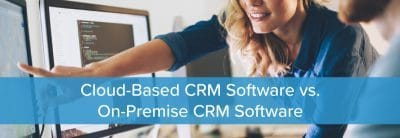 Cloud-Based CRM Software vs. On-Premise CRM Software